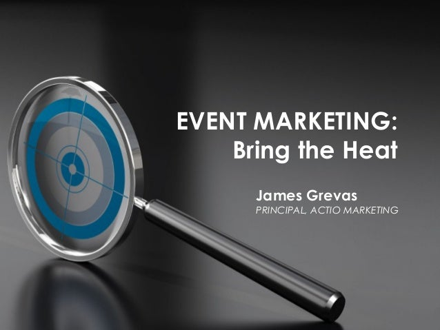 EVENT MARKETING: Bring the Heat James Grevas PRINCIPAL, ACTIO MARKETING