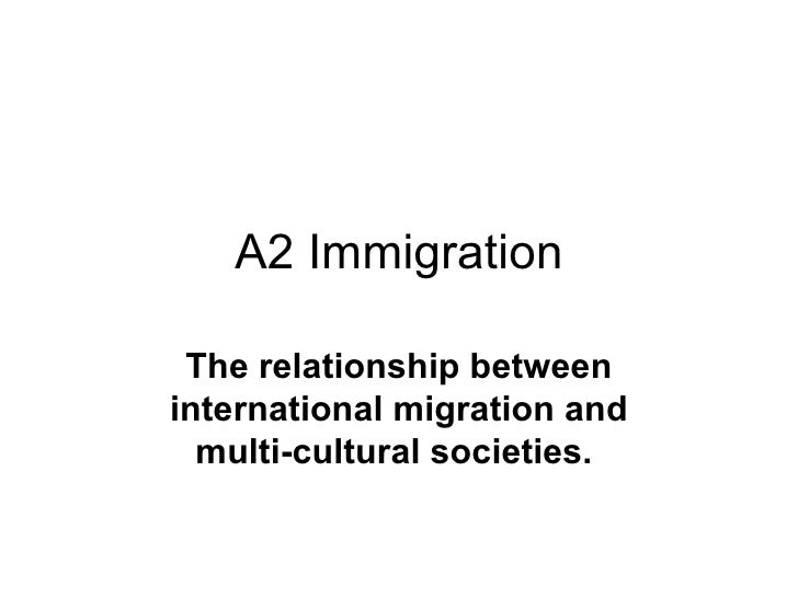 A2 Immigration The relationship between international migration and multi-cultural societies.