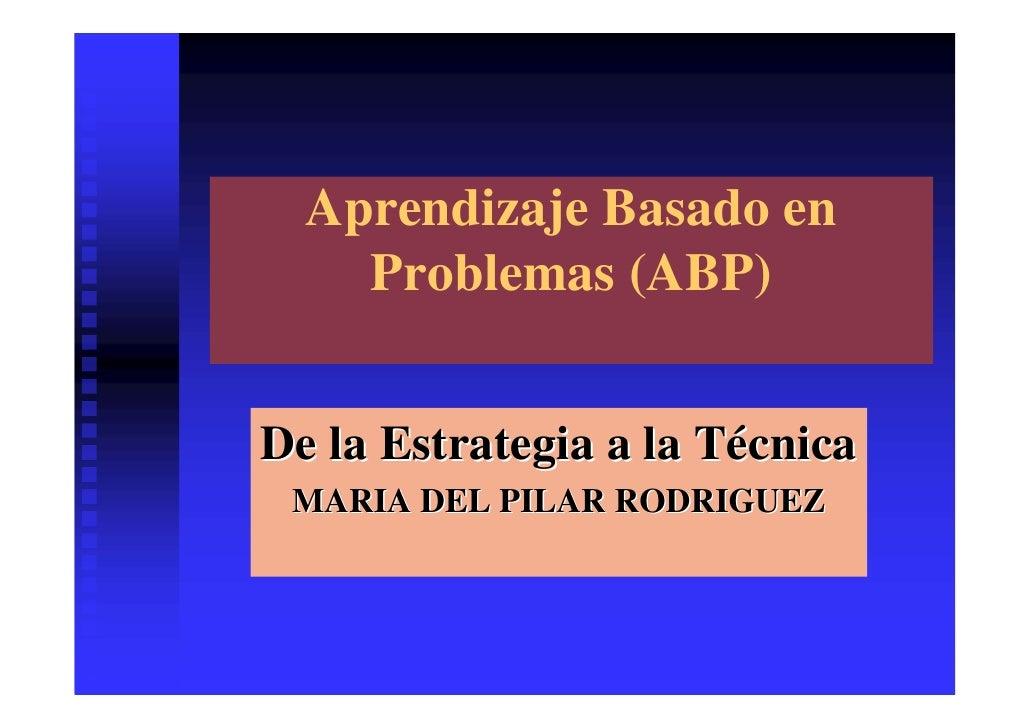 Aprendizaje Basado en     Problemas (ABP)   De la Estrategia a la Técnica  MARIA DEL PILAR RODRIGUEZ