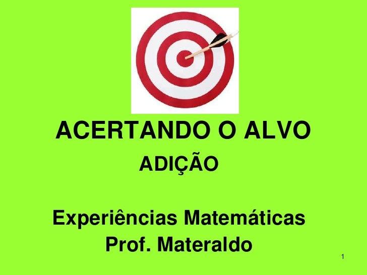 1<br />ACERTANDO O ALVO<br />ADIÇÃO<br />Experiências Matemáticas<br />Prof. Materaldo<br />