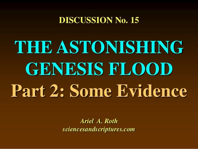 DISCUSSION No. 15 THE ASTONISHING GENESIS FLOOD Part 2: Some Evidence Ariel A. Roth sciencesandscriptures.com