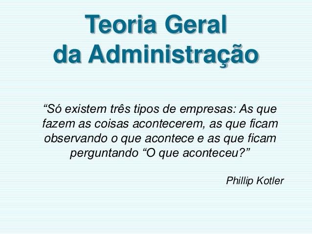 """Teoria Geral da Administração """"Só existem três tipos de empresas: As que fazem as coisas acontecerem, as que ficam observa..."""