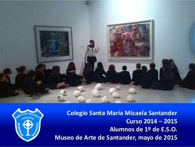 Colegio Santa María Micaela Santander Curso 2014 – 2015 Alumnos de 1º de E.S.O. Museo de Arte de Santander, mayo de 2015