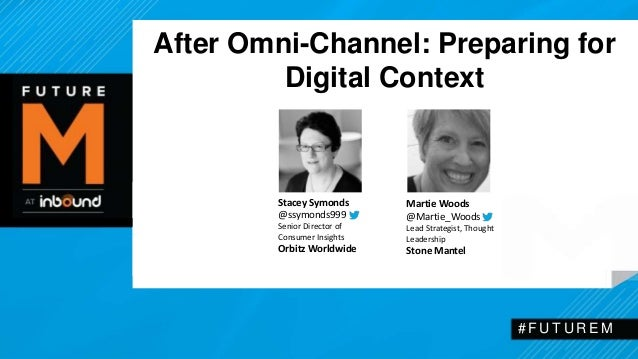 After Omni-Channel: Preparing for  Digital Context  # F U T U R EM  Stacey Symonds  @ssymonds999  Senior Director of  Cons...