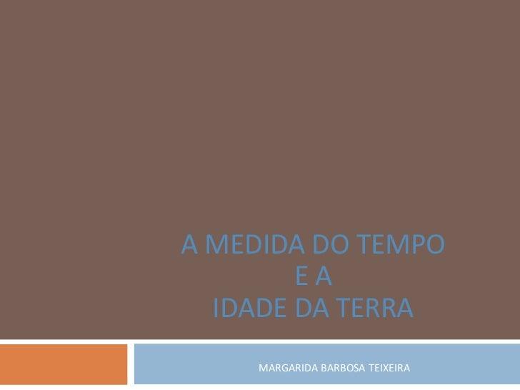 A MEDIDA DO TEMPO        EA  IDADE DA TERRA    MARGARIDA BARBOSA TEIXEIRA