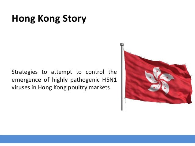 Hong Kong Story Strategies to attempt to control the emergence of highly pathogenic H5N1 viruses in Hong Kong poultry mark...