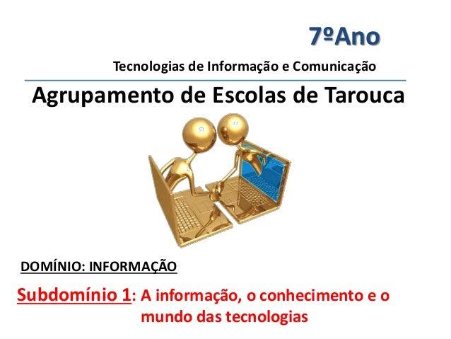 7ºAno  Tecnologias de Informação e Comunicação  Agrupamento de Escolas de Tarouca  DOMÍNIO: INFORMAÇÃO  Subdomínio 1: A in...