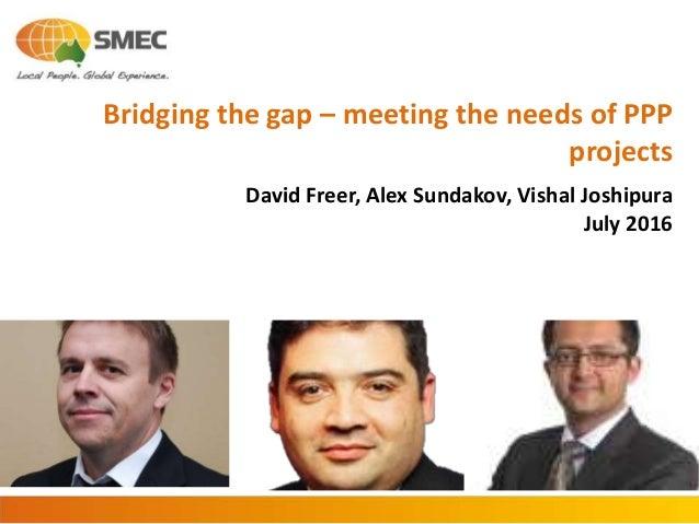 Bridging the gap – meeting the needs of PPP projects David Freer, Alex Sundakov, Vishal Joshipura July 2016