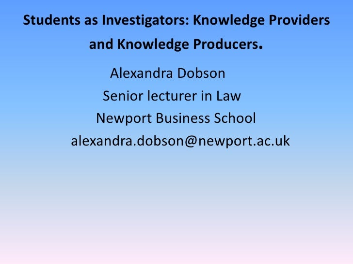 Students as Investigators: Knowledge Providers and Knowledge Producers.<br />                         Alexandra Dobson<br ...
