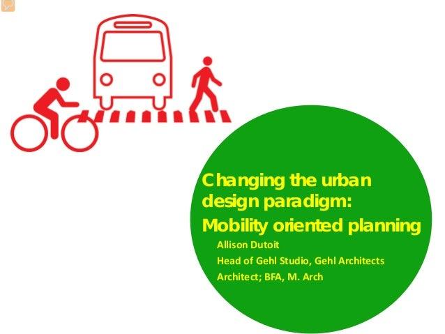 Changing the urban design paradigm: Mobility oriented planning Allison Dutoit Head of Gehl Studio, Gehl Architects Archite...