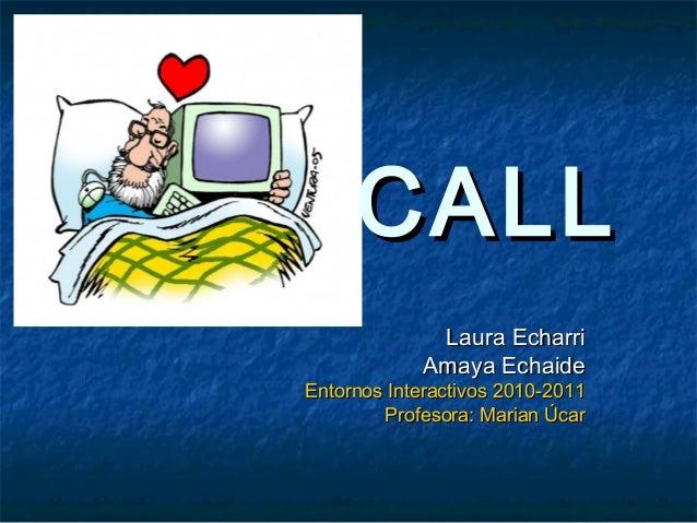 CALLCALL Laura EcharriLaura Echarri Amaya EchaideAmaya Echaide Entornos Interactivos 2010-2011Entornos Interactivos 2010-2...