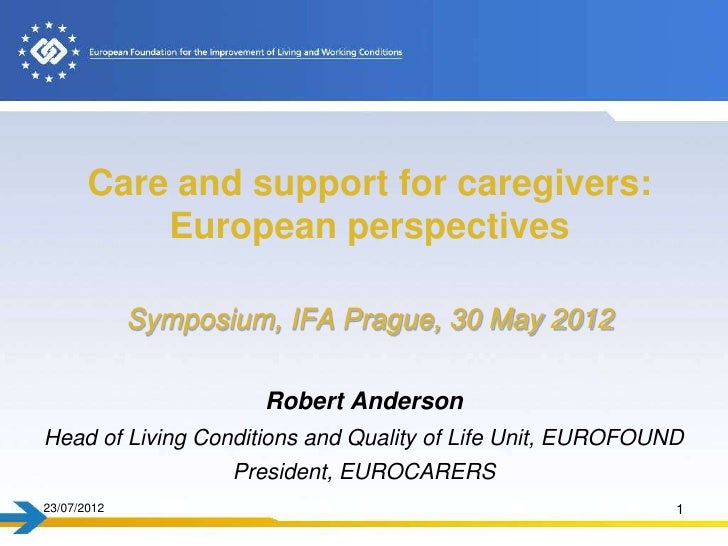 Care and support for caregivers:           European perspectives             Symposium, IFA Prague, 30 May 2012           ...