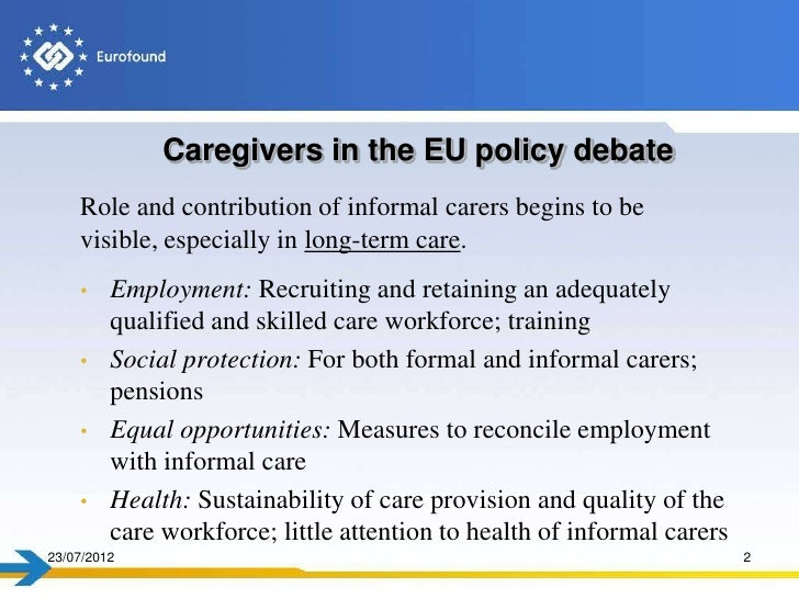 Caregivers in the EU policy debate    Role and contribution of informal carers begins to be    visible, especially in long...