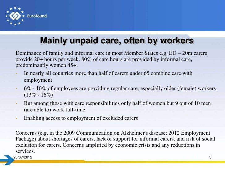 Mainly unpaid care, often by workers Dominance of family and informal care in most Member States e.g. EU – 20m carers prov...