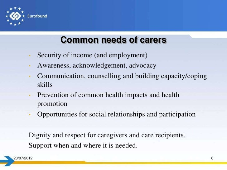 Common needs of carers       •     Security of income (and employment)       •     Awareness, acknowledgement, advocacy   ...