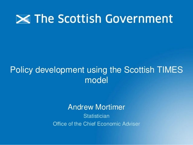 Policy development using the Scottish TIMES model Andrew Mortimer Statistician Office of the Chief Economic Adviser