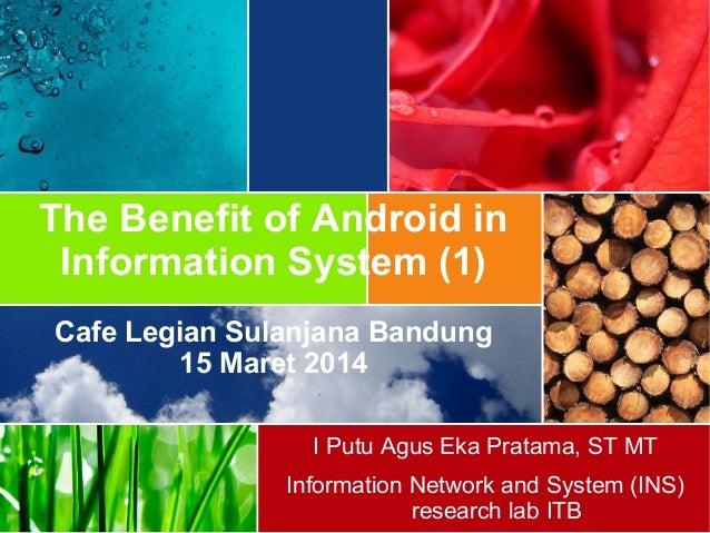 The Benefit of Android in Information System (1) Cafe Legian Sulanjana Bandung 15 Maret 2014 I Putu Agus Eka Pratama, ST M...