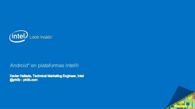 Android* en plataformas Intel® Xavier Hallade, Technical Marketing Engineer, Intel @ph0b - ph0b.com