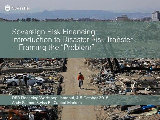 DRR Financing Workshop, Istanbul, 4-5 October 2018 Andy Palmer, Swiss Re Capital Markets Sovereign Risk Financing: Introdu...