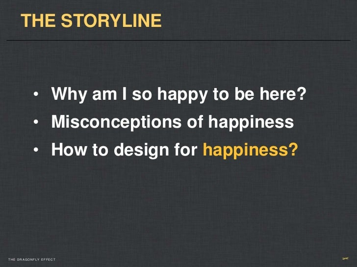 THE STORYLINE          • Why am I so happy to be here?          • Misconceptions of happiness          • How to design for...