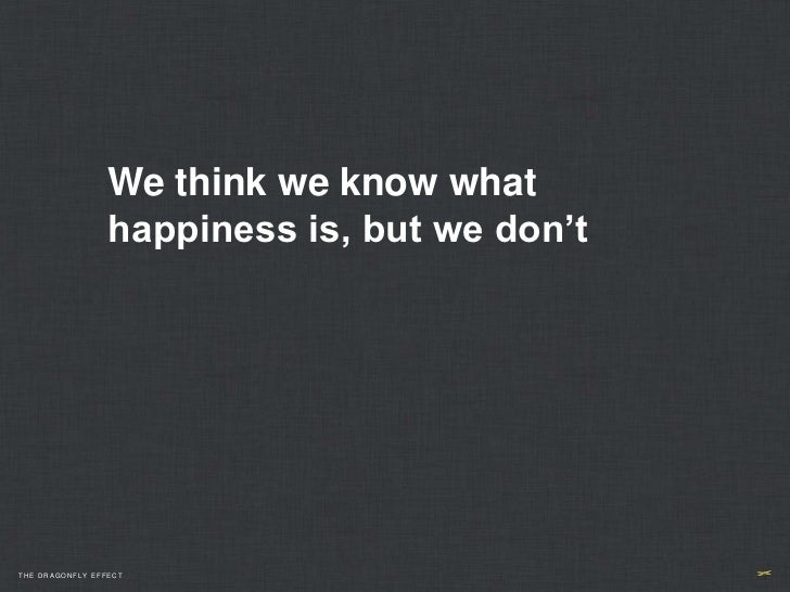 We think we know what                 happiness is, but we don'tTHE DRAGONFLY EFFECT