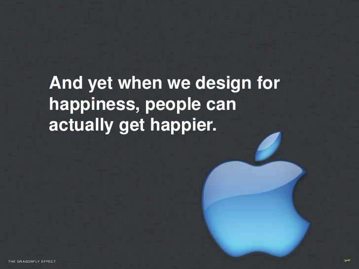 And yet when we design for                 happiness, people can                 actually get happier.THE DRAGONFLY EFFECT