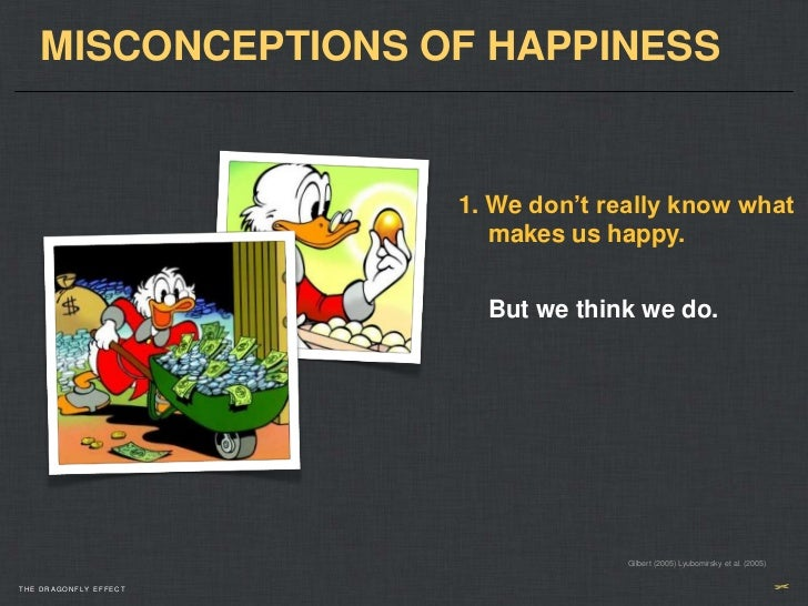 MISCONCEPTIONS OF HAPPINESS                       1. We don't really know what                          makes us happy.   ...