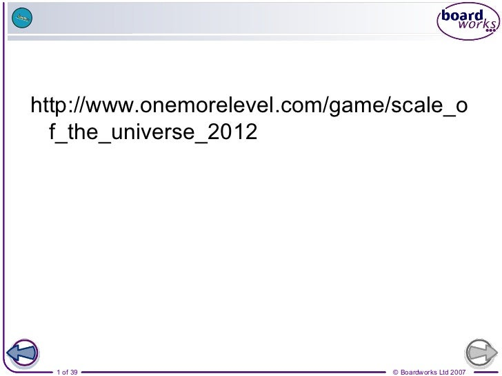 http://www.onemorelevel.com/game/scale_o  f_the_universe_2012  1 of 39                        © Boardworks Ltd 2007