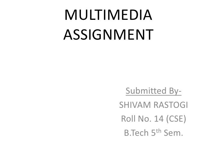MULTIMEDIAASSIGNMENT       Submitted By-      SHIVAM RASTOGI      Roll No. 14 (CSE)       B.Tech 5th Sem.