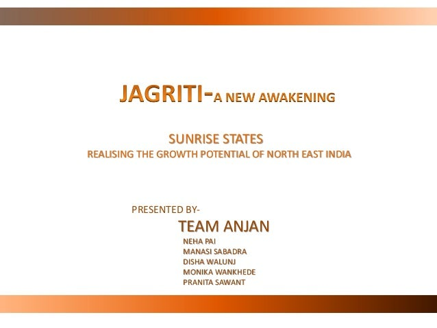 SUNRISE STATES REALISING THE GROWTH POTENTIAL OF NORTH EAST INDIA PRESENTED BY- TEAM ANJAN NEHA PAI MANASI SABADRA DISHA W...