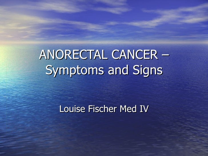 ANORECTAL CANCER –  Symptoms and Signs    Louise Fischer Med IV