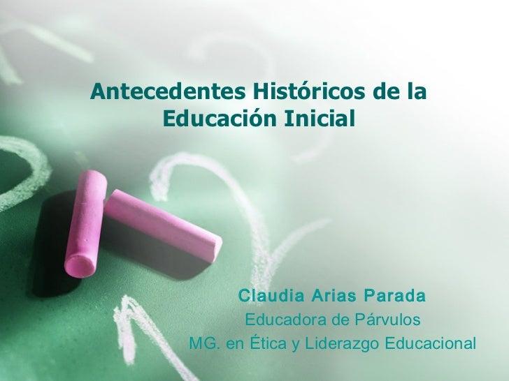 Antecedentes Históricos de la Educación Inicial Claudia Arias Parada Educadora de Párvulos MG. en Ética y Liderazgo Educac...