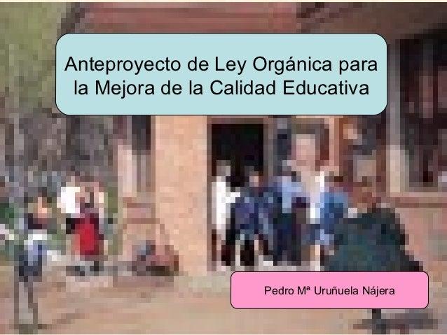 Anteproyecto de Ley Orgánica para           la Mejora de la Calidad Educativa                               Pedro Mª Uruñu...