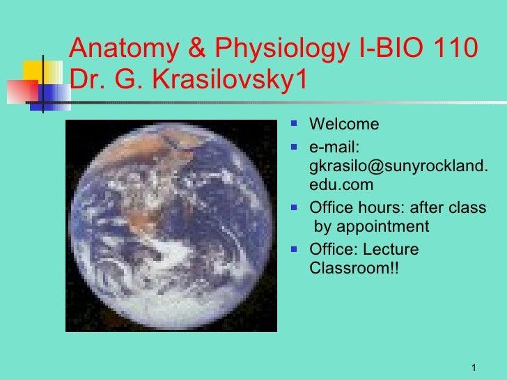 Anatomy & Physiology I-BIO 110 Dr. G. Krasilovsky <ul><li>Welcome </li></ul><ul><li>e-mail: gkrasilo@sunyrockland.edu.com ...