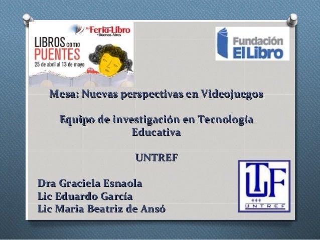 Mesa: Nuevas perspectivas en VideojuegosMesa: Nuevas perspectivas en VideojuegosEquipo de investigación en TecnologíaEquip...