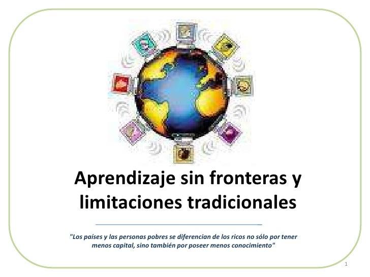 """Aprendizaje sin fronteras y limitaciones tradicionales<br />1<br />""""Los países y las personas pobres se diferencian d..."""