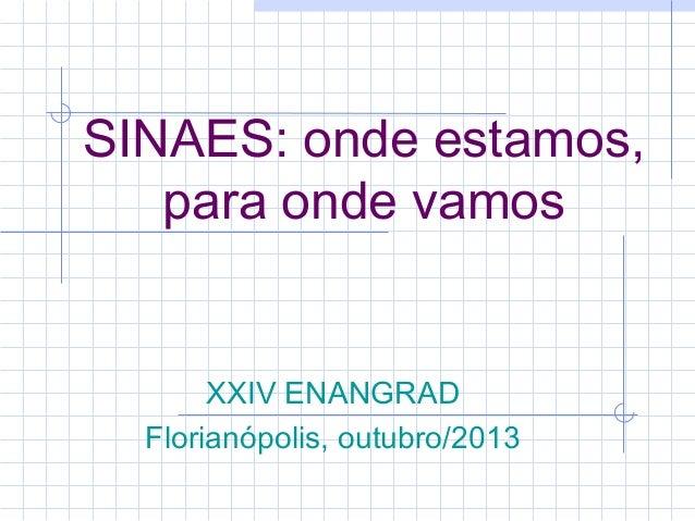 SINAES: onde estamos, para onde vamos  XXIV ENANGRAD Florianópolis, outubro/2013