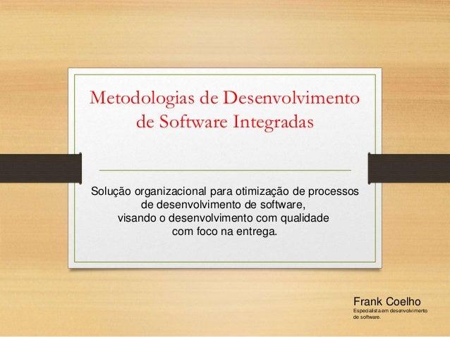 Metodologias de Desenvolvimento de Software Integradas Frank Coelho Especialista em desenvolvimento de software. Solução o...