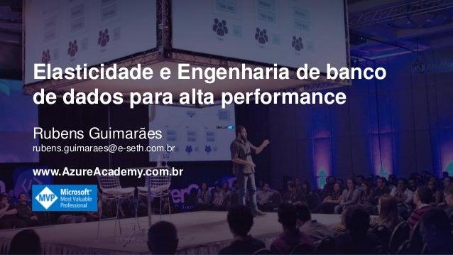 Rubens Guimarães rubens.guimaraes@e-seth.com.br www.AzureAcademy.com.br Elasticidade e Engenharia de banco de dados para a...