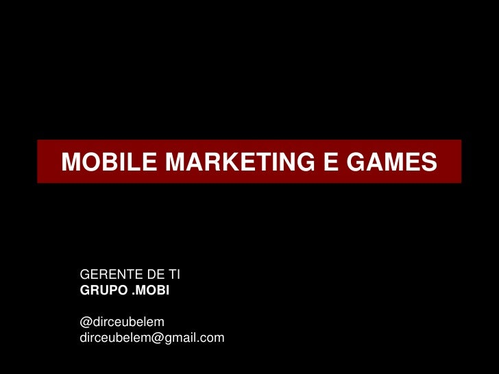 MOBILE MARKETING E GAMES GERENTE DE TI GRUPO .MOBI @dirceubelem dirceubelem@gmail.com
