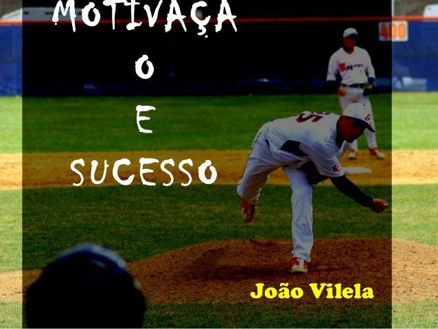 MOTIVAÇÃ    O    E SUCESSO           João Vilela