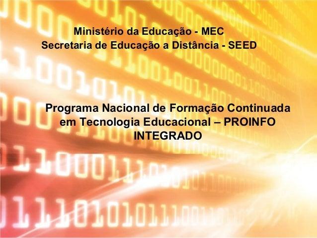 Programa Nacional de Formação Continuada em Tecnologia Educacional – PROINFO INTEGRADO Ministério da Educação - MEC Secret...