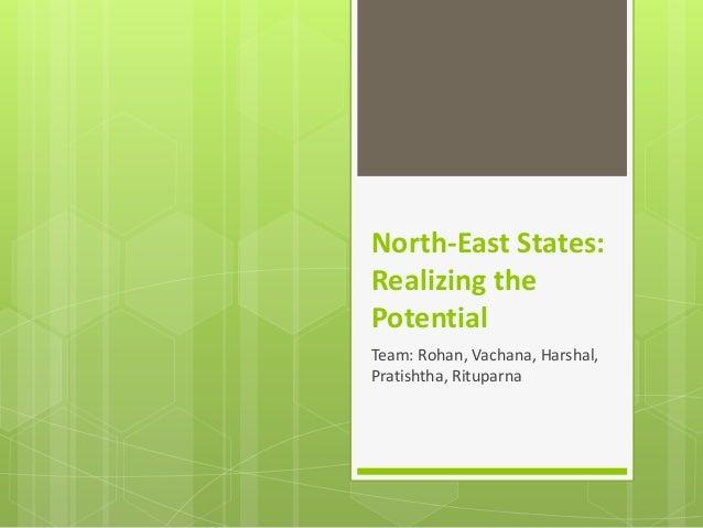 North-East States: Realizing the Potential Team: Rohan, Vachana, Harshal, Pratishtha, Rituparna