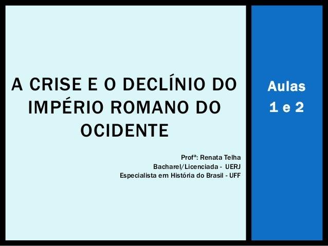 Aulas 1 e 2 A CRISE E O DECLÍNIO DO IMPÉRIO ROMANO DO OCIDENTE Profª: Renata Telha Bacharel/Licenciada - UERJ Especialista...
