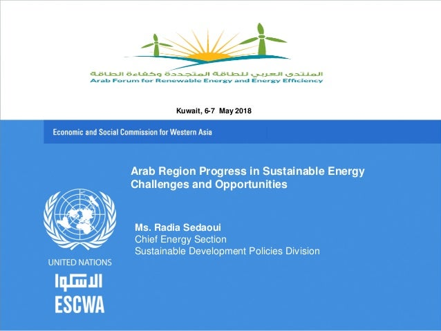 Arab Region Progress in Sustainable Energy Challenges and Opportunities Ms. Radia Sedaoui Chief Energy Section Sustainable...