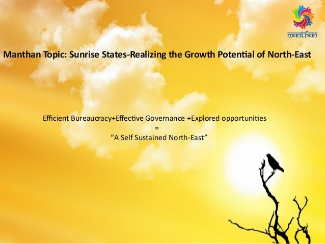 Manthan Topic: Sunrise States-Realizing the Growth Potential of North-East Efficient Bureaucracy+Effective Governance +Exp...