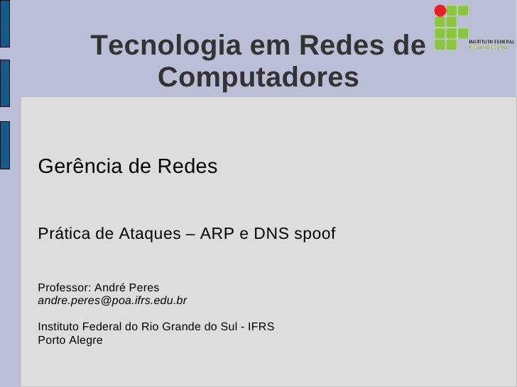 Tecnologia em Redes de              ComputadoresGerência de RedesPrática de Ataques – ARP e DNS spoofProfessor: André Pere...