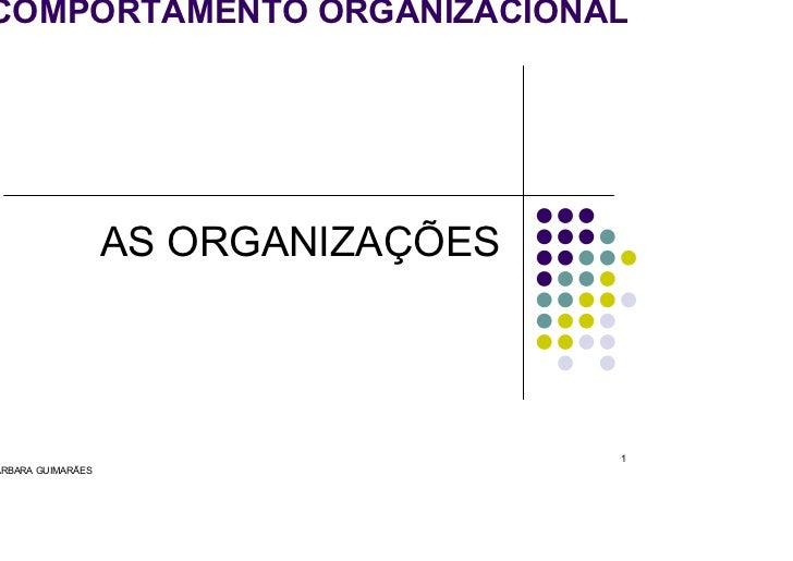 OMPORTAMENTO ORGANIZACIONAL                       AS ORGANIZAÇÕES                                        1 RBARA GUIMARÃES