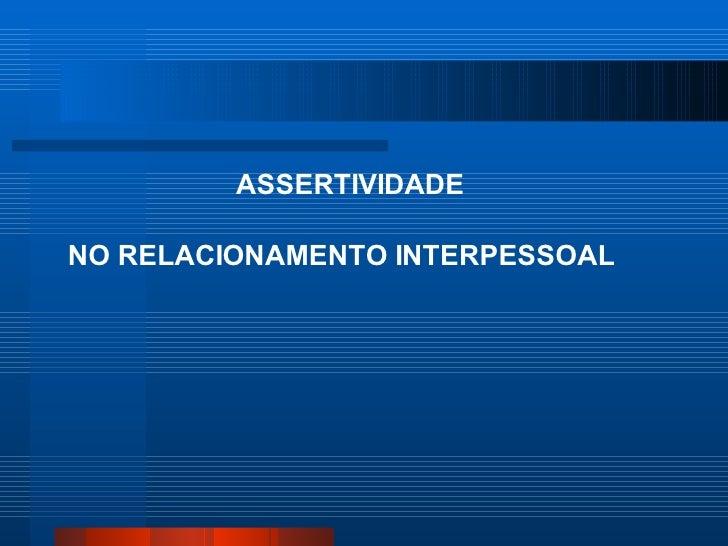 ASSERTIVIDADENO RELACIONAMENTO INTERPESSOAL