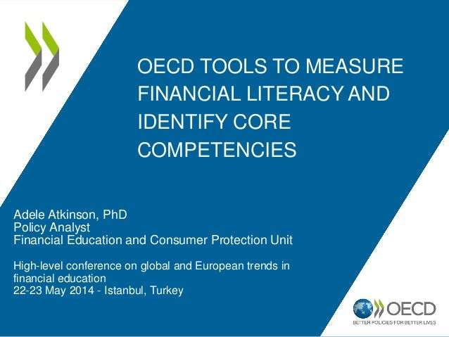 OECD TOOLS TO MEASURE FINANCIAL LITERACY AND IDENTIFY CORE COMPETENCIES Adele Atkinson, PhD Policy Analyst Financial Educa...